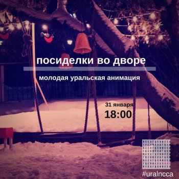 Суббота, 31 января, 18:00. Посиделки во дворе / Молодая уральская анимация.