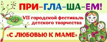 Приглашаем к участию в VII городском фестивале детского творчества «С любовью к маме»